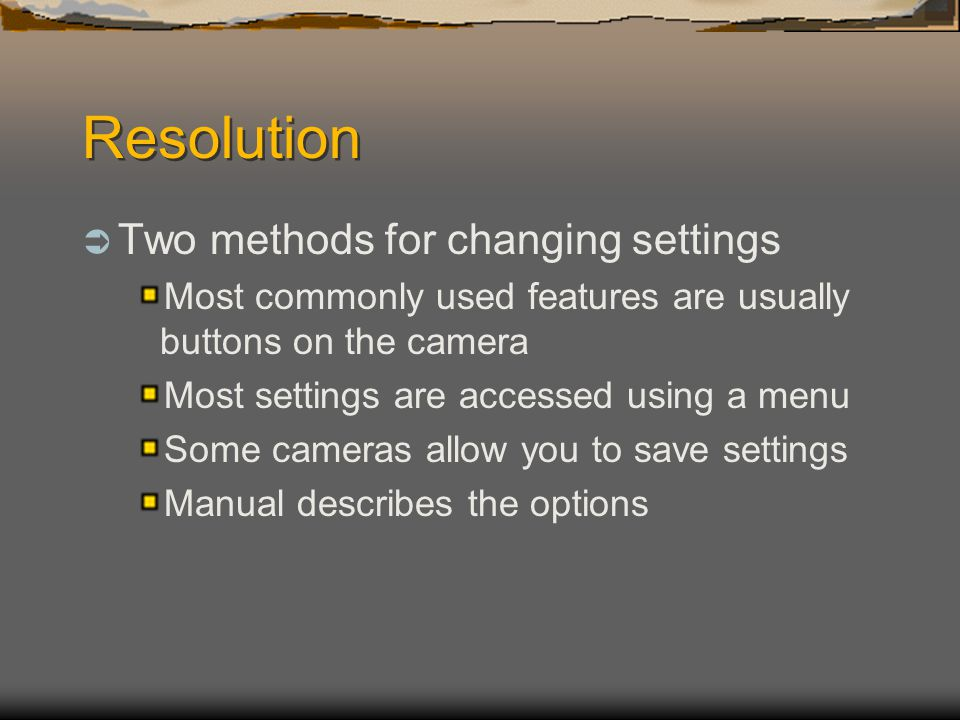 Resolution  Two methods for changing settings Most commonly used features are usually buttons on the camera Most settings are accessed using a menu Some cameras allow you to save settings Manual describes the options