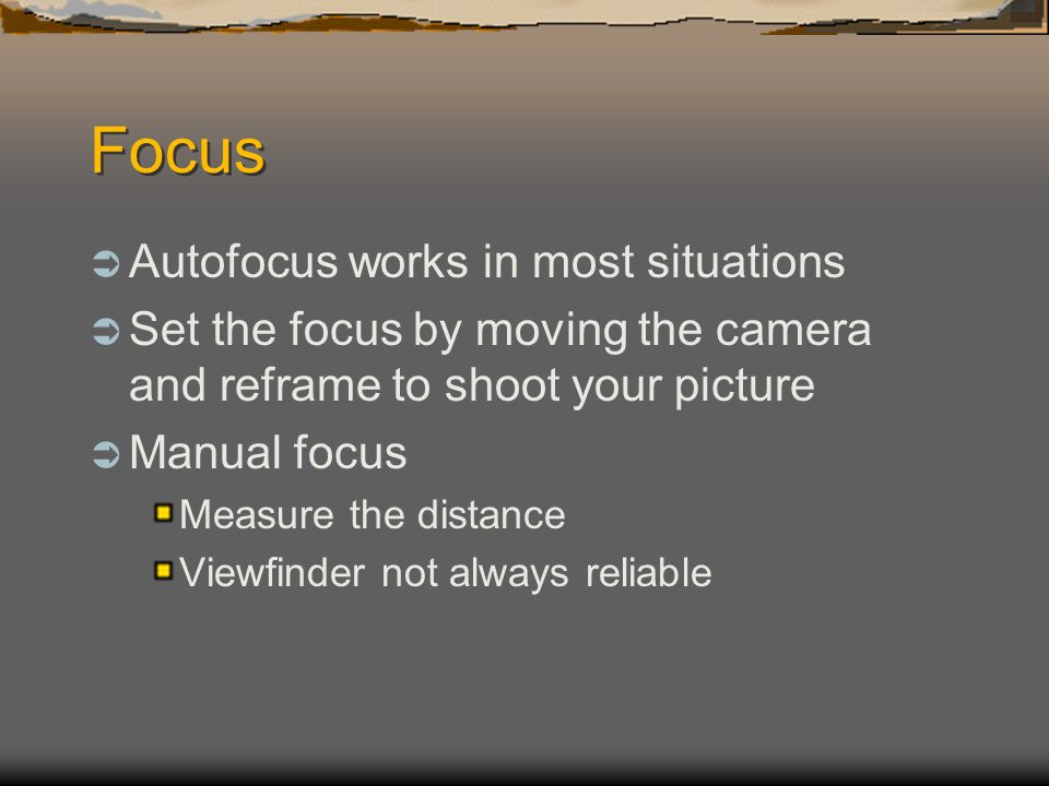 Focus  Autofocus works in most situations  Set the focus by moving the camera and reframe to shoot your picture  Manual focus Measure the distance Viewfinder not always reliable