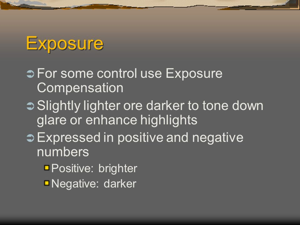Exposure  For some control use Exposure Compensation  Slightly lighter ore darker to tone down glare or enhance highlights  Expressed in positive and negative numbers Positive: brighter Negative: darker