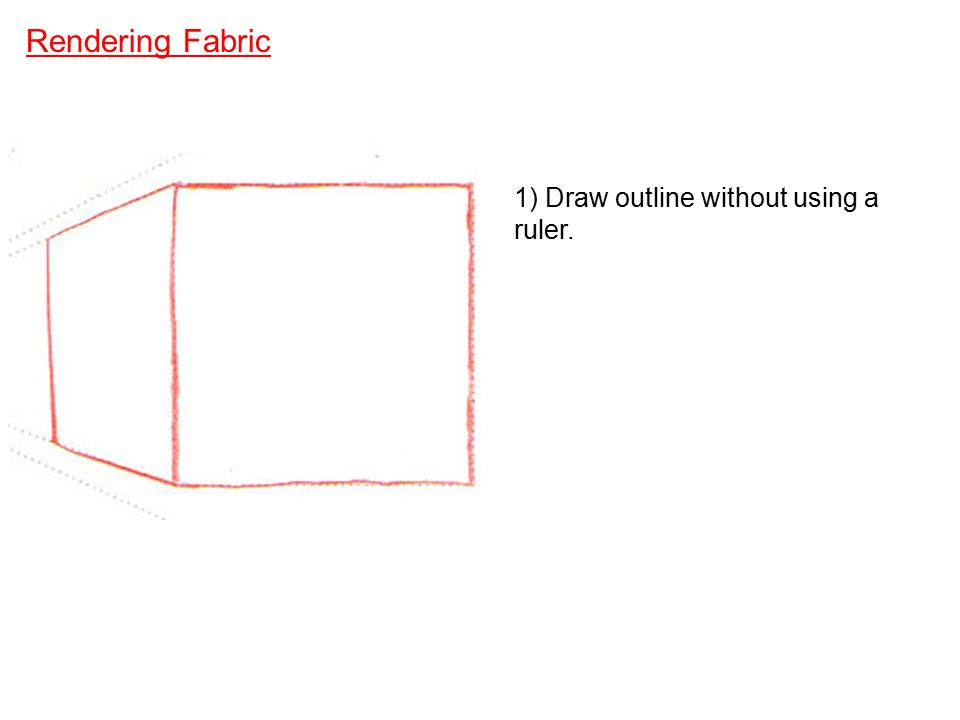 Rendering Fabric 1) Draw outline without using a ruler.