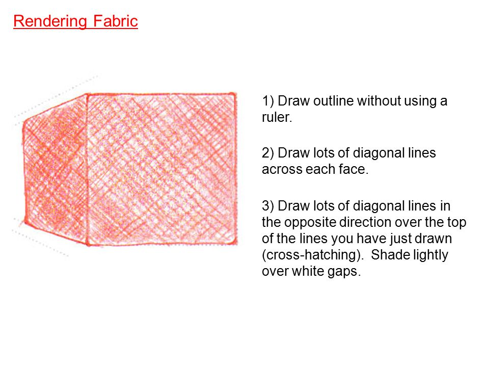 Rendering Fabric 1) Draw outline without using a ruler. 2) Draw lots of diagonal lines across each face. 3) Draw lots of diagonal lines in the opposit