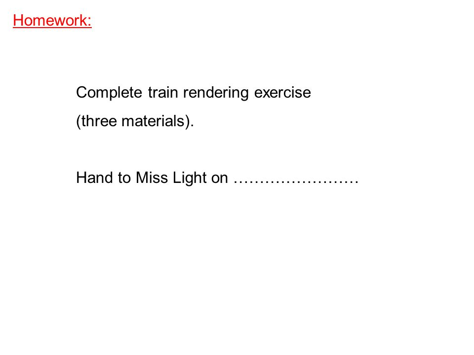 Homework: Complete train rendering exercise (three materials). Hand to Miss Light on ……………………