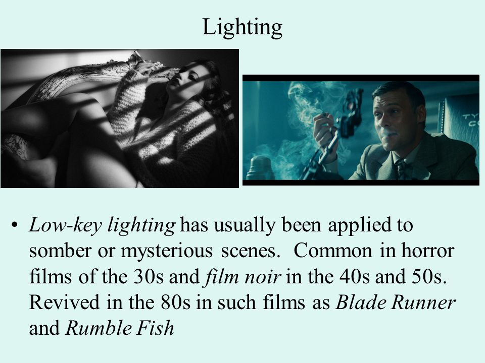 Lighting Low-key lighting has usually been applied to somber or mysterious scenes. Common in horror films of the 30s and film noir in the 40s and 50s.