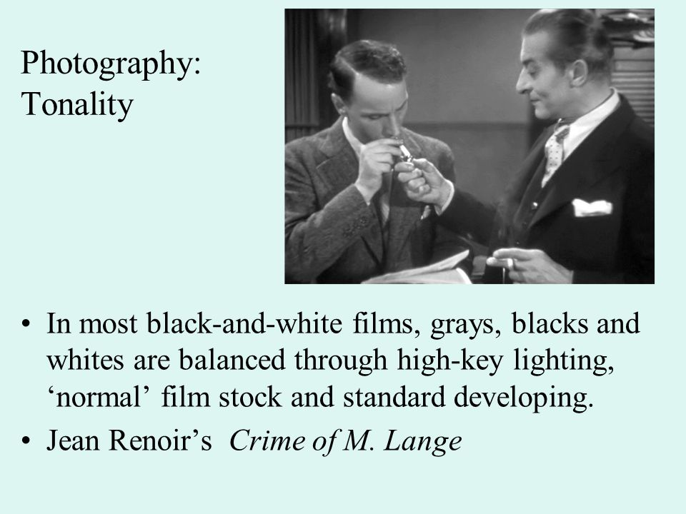Photography: Tonality In most black-and-white films, grays, blacks and whites are balanced through high-key lighting, 'normal' film stock and standard