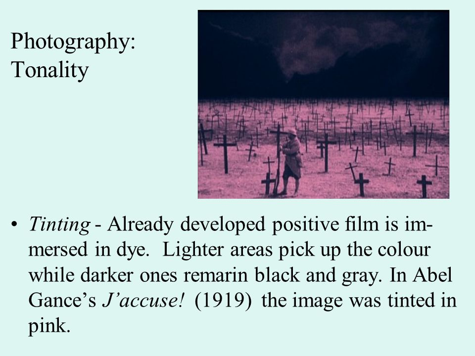 Photography: Tonality Tinting - Already developed positive film is im- mersed in dye. Lighter areas pick up the colour while darker ones remarin black
