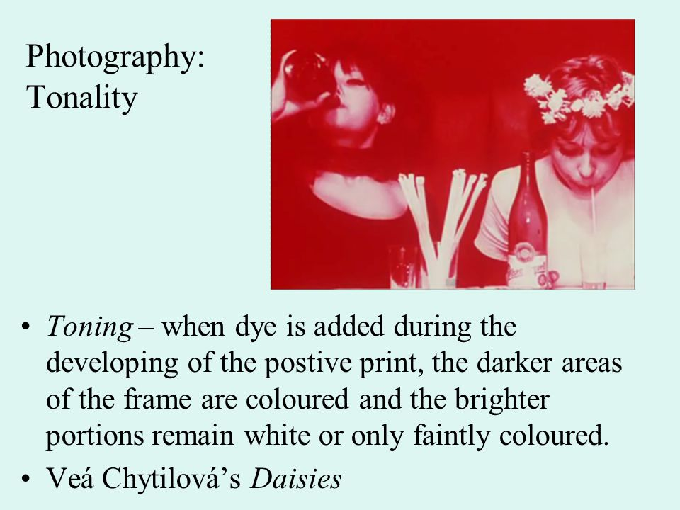Photography: Tonality Toning – when dye is added during the developing of the postive print, the darker areas of the frame are coloured and the bright
