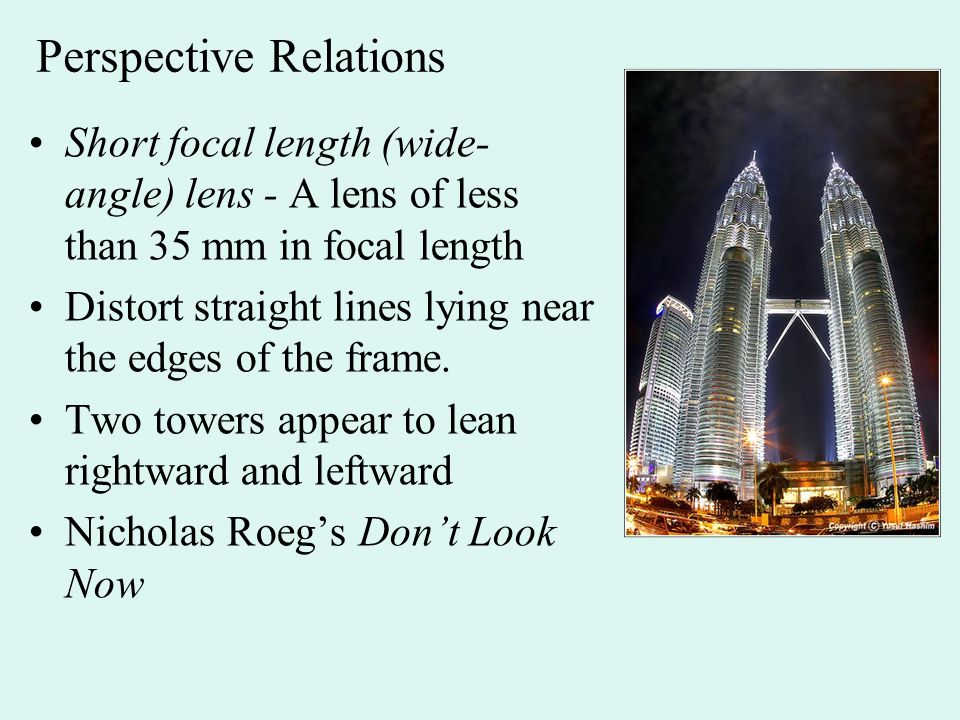 Perspective Relations Short focal length (wide- angle) lens - A lens of less than 35 mm in focal length Distort straight lines lying near the edges of