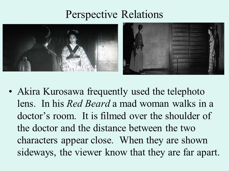 Perspective Relations Akira Kurosawa frequently used the telephoto lens. In his Red Beard a mad woman walks in a doctor's room. It is filmed over the