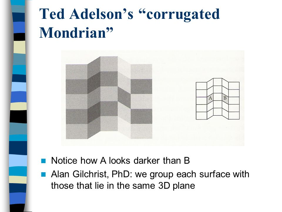 Ted Adelson's corrugated Mondrian Notice how A looks darker than B Alan Gilchrist, PhD: we group each surface with those that lie in the same 3D plane