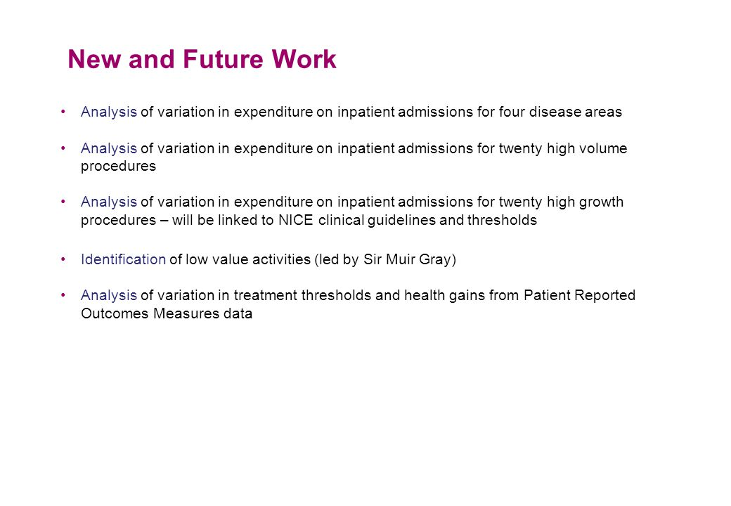 New and Future Work Analysis of variation in expenditure on inpatient admissions for four disease areas Analysis of variation in expenditure on inpatient admissions for twenty high volume procedures Analysis of variation in expenditure on inpatient admissions for twenty high growth procedures – will be linked to NICE clinical guidelines and thresholds Identification of low value activities (led by Sir Muir Gray) Analysis of variation in treatment thresholds and health gains from Patient Reported Outcomes Measures data