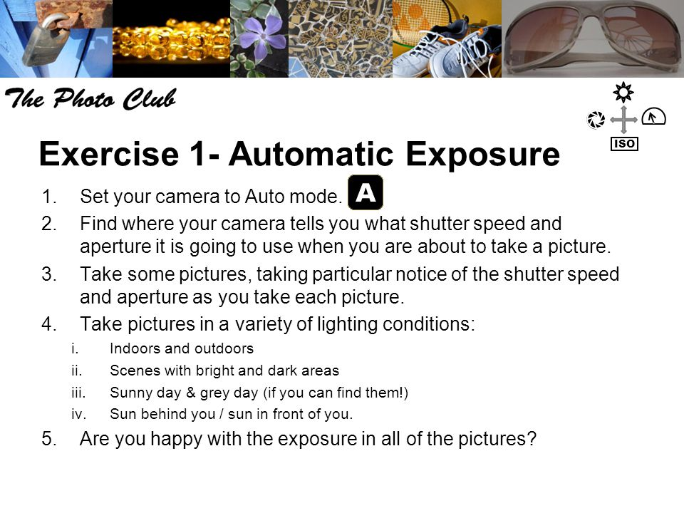 Exercise 1- Automatic Exposure 1.Set your camera to Auto mode. 2.Find where your camera tells you what shutter speed and aperture it is going to use w
