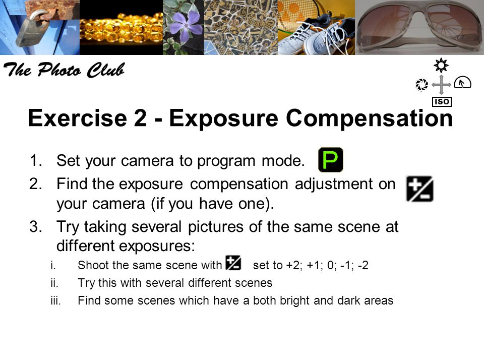 Exercise 2 - Exposure Compensation 1.Set your camera to program mode. 2.Find the exposure compensation adjustment on your camera (if you have one). 3.