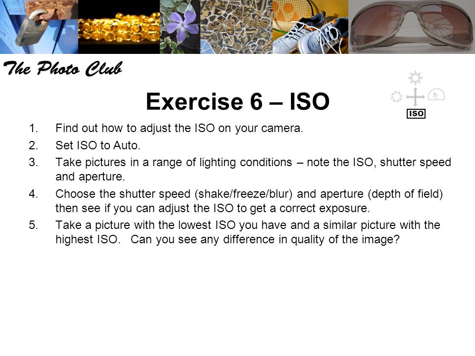 Exercise 6 – ISO 1.Find out how to adjust the ISO on your camera. 2.Set ISO to Auto. 3.Take pictures in a range of lighting conditions – note the ISO,