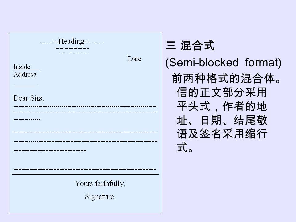三 混合式 (Semi-blocked format) 前两种格式的混合体。 信的正文部分采用 平头式,作者的地 址、日期、结尾敬 语及签名采用缩行 式。