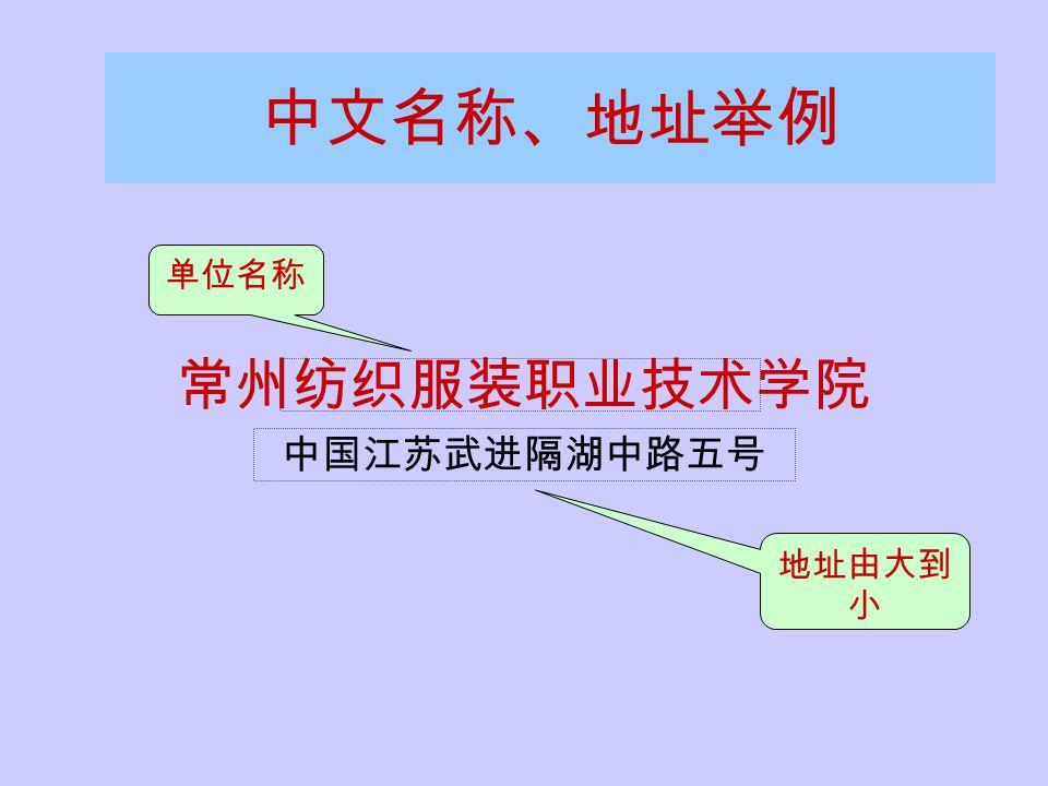 中文名称、地址举例 常州纺织服装职业技术学院 中国江苏武进隔湖中路五号 单位名称 地址由大到 小