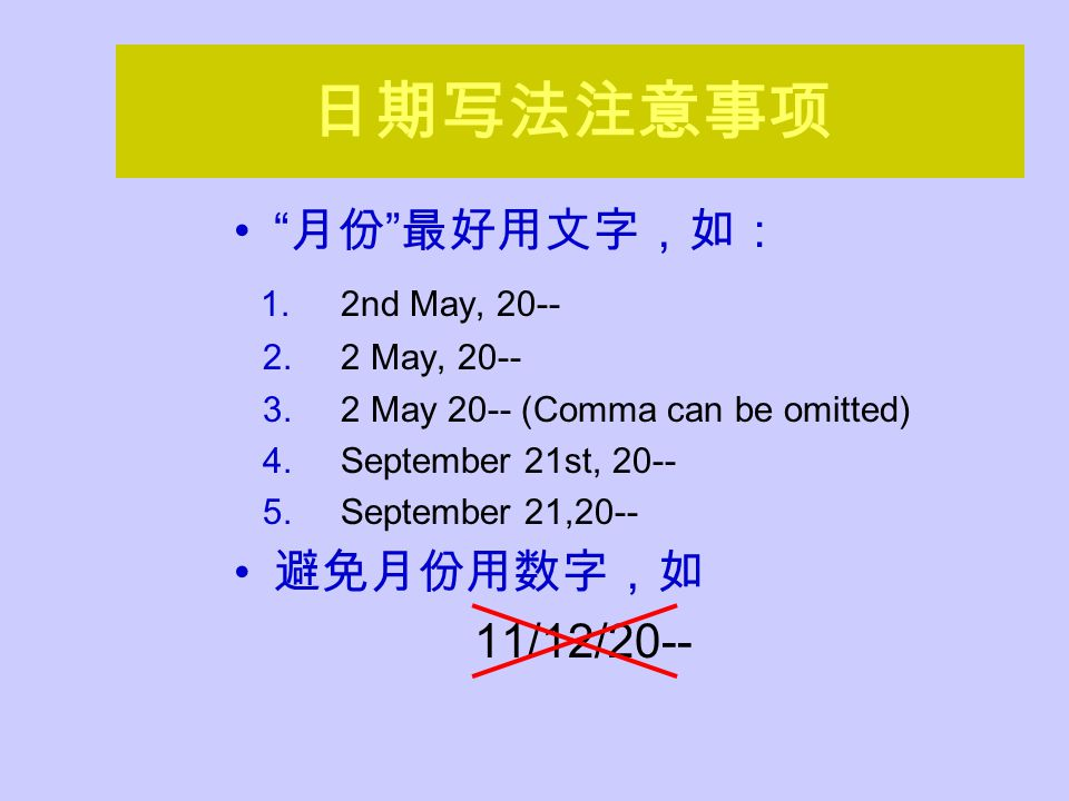 日期写法注意事项 月份 最好用文字,如: 1.2nd May, 20-- 2.2 May, 20-- 3.2 May 20-- (Comma can be omitted) 4.September 21st, 20-- 5.September 21,20-- 避免月份用数字,如 11/12/20--