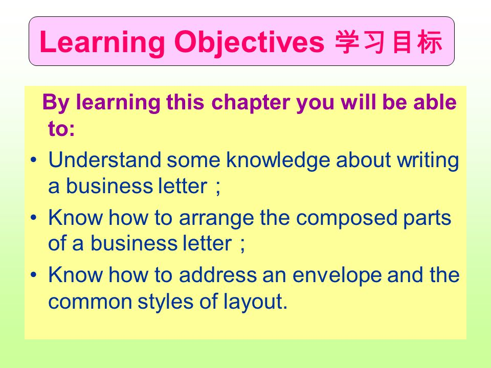 Learning Objectives 学习目标 By learning this chapter you will be able to: Understand some knowledge about writing a business letter ; Know how to arrange the composed parts of a business letter ; Know how to address an envelope and the common styles of layout.