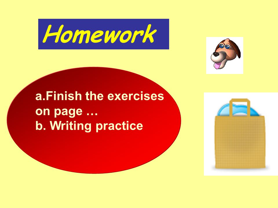 Homework a.Finish the exercisesFinish the exercises on page … b. Writing practice