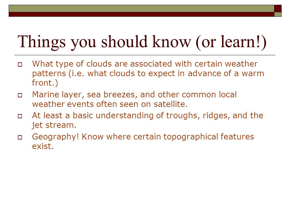Things you should know (or learn!)  What type of clouds are associated with certain weather patterns (i.e.