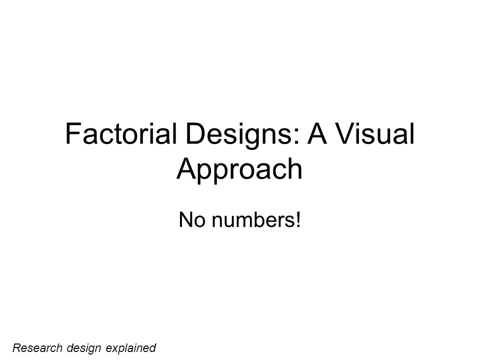 Factorial Designs: A Visual Approach No numbers! Research design explained