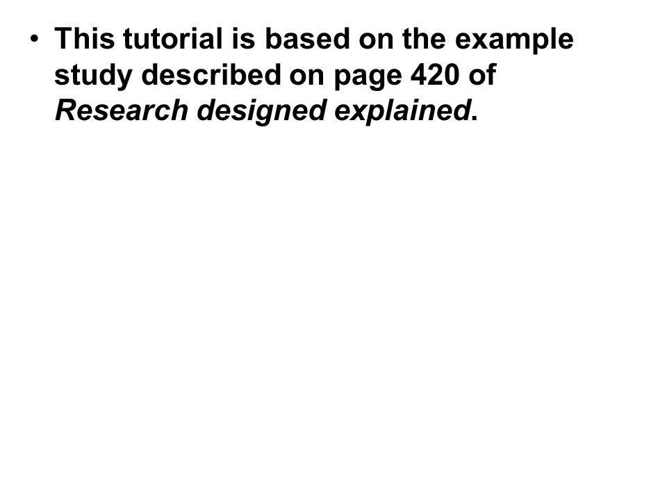 This tutorial is based on the example study described on page 420 of Research designed explained.