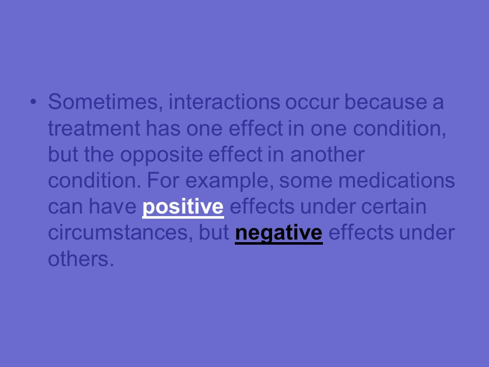 Sometimes, interactions occur because a treatment has one effect in one condition, but the opposite effect in another condition.