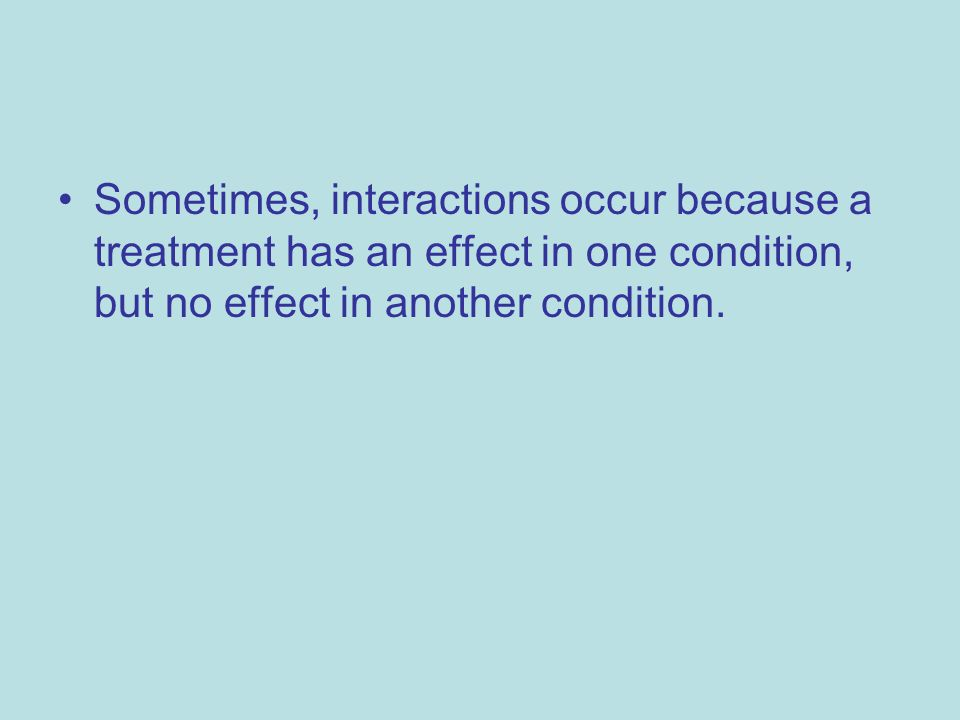 Sometimes, interactions occur because a treatment has an effect in one condition, but no effect in another condition.