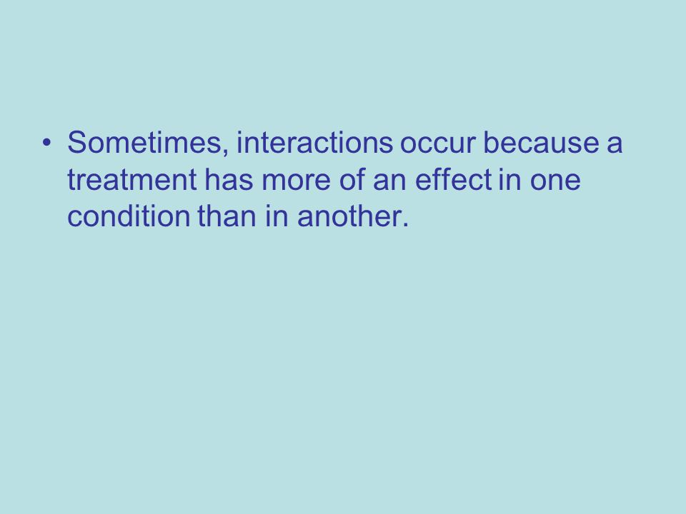 Sometimes, interactions occur because a treatment has more of an effect in one condition than in another.