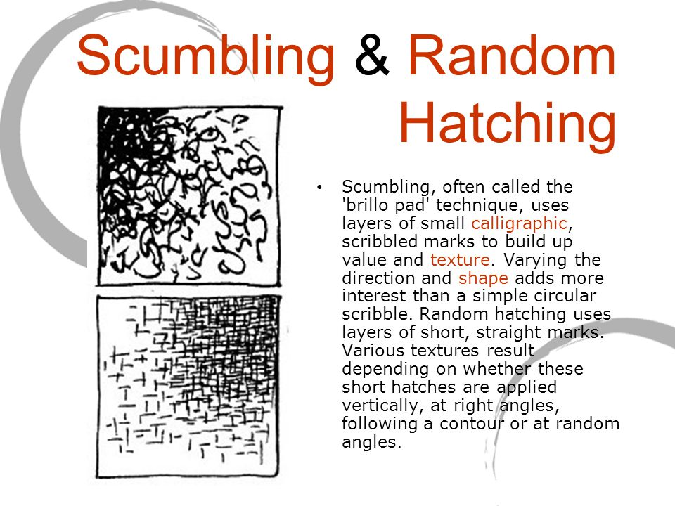 Scumbling & Random Hatching Scumbling, often called the 'brillo pad' technique, uses layers of small calligraphic, scribbled marks to build up value a