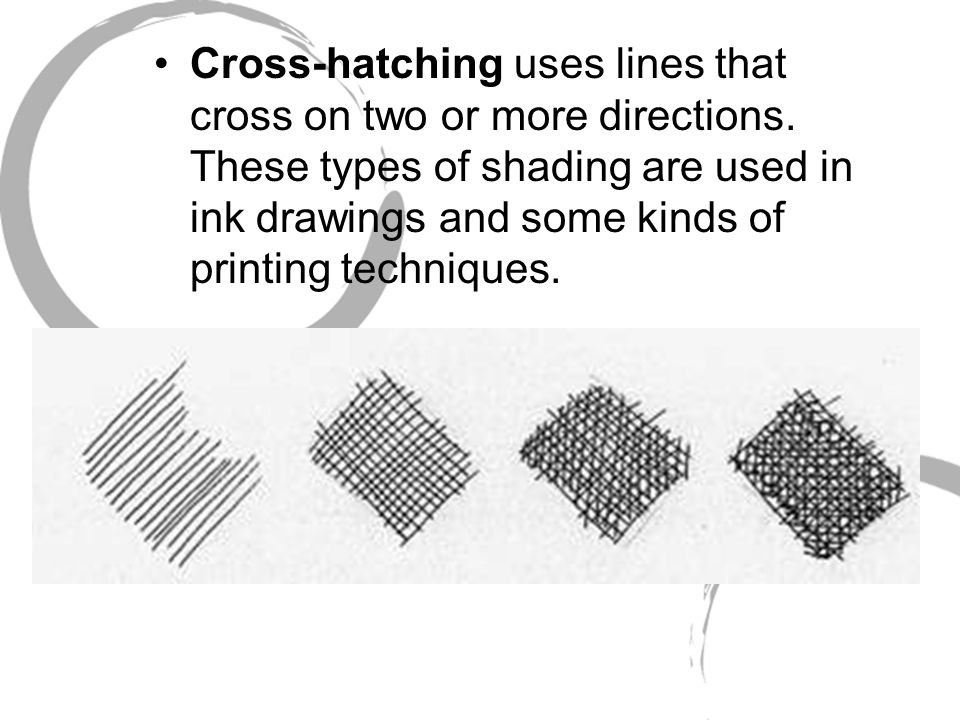Cross-hatching uses lines that cross on two or more directions. These types of shading are used in ink drawings and some kinds of printing techniques.