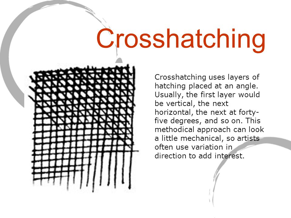 Crosshatching Crosshatching uses layers of hatching placed at an angle. Usually, the first layer would be vertical, the next horizontal, the next at f