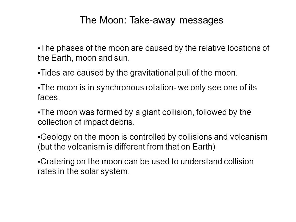 The Moon: Take-away messages The phases of the moon are caused by the relative locations of the Earth, moon and sun.