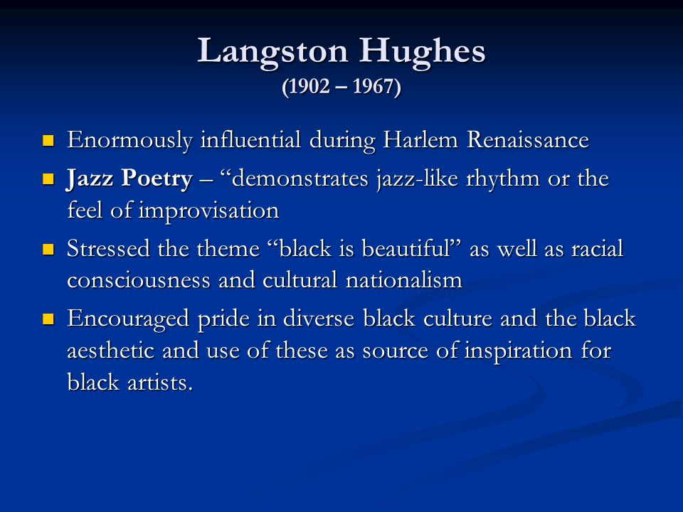 Langston Hughes (1902 – 1967) Enormously influential during Harlem Renaissance Enormously influential during Harlem Renaissance Jazz Poetry – demonstrates jazz-like rhythm or the feel of improvisation Jazz Poetry – demonstrates jazz-like rhythm or the feel of improvisation Stressed the theme black is beautiful as well as racial consciousness and cultural nationalism Stressed the theme black is beautiful as well as racial consciousness and cultural nationalism Encouraged pride in diverse black culture and the black aesthetic and use of these as source of inspiration for black artists.