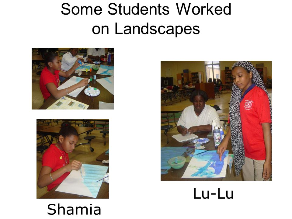 Some Students Worked on Landscapes Shamia Lu-Lu