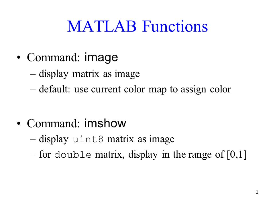 3 MATLAB: image Function Require mapping to display grayscale images No mapping required for true color images Commands to add after image : –truesize : display one matrix element as one pixel –axis off : turn off axis labelling –colormap(gray(num_color)) : adjust color map to grayscale –Note: Find the number of gray level by command size(unique(matrix))