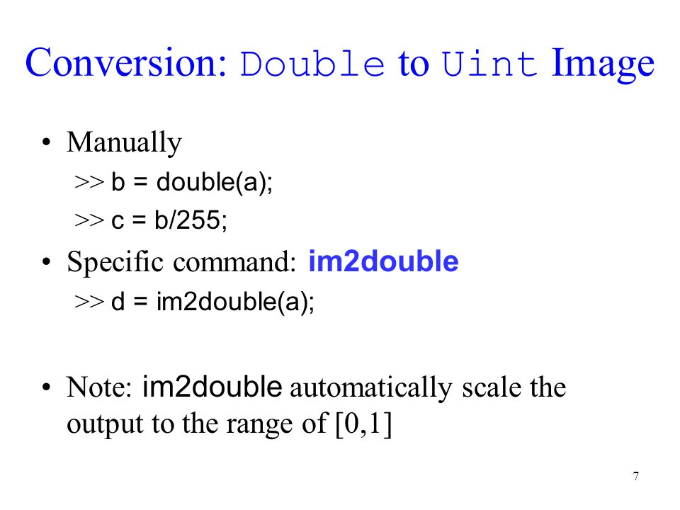 8 Conversion: Double to Uint Image Manually >> a = uint8(c * 255); Specific command: im2uint8 >> a = im2uint8(c); Note: im2uint8 automatically scale the input (range [0,1]) to the range of [0,255]