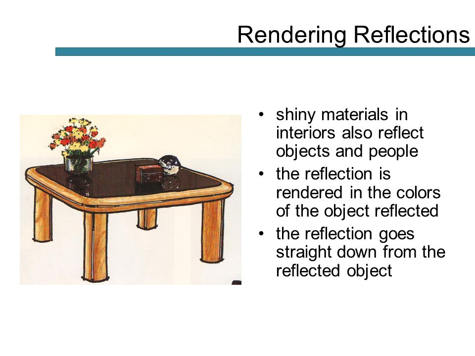 shiny materials in interiors also reflect objects and people the reflection is rendered in the colors of the object reflected the reflection goes straight down from the reflected object Rendering Reflections