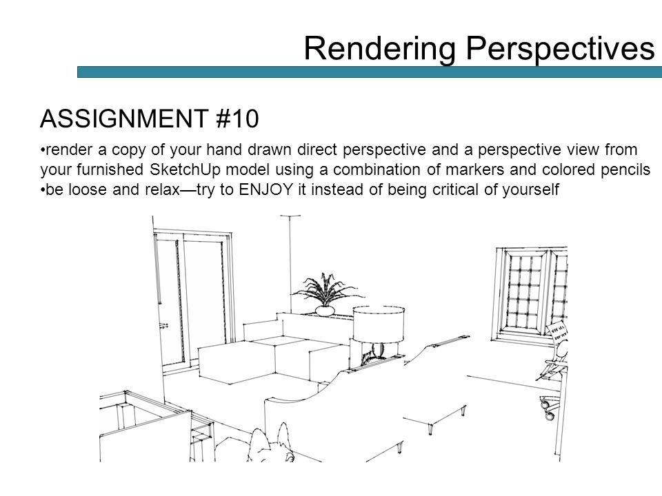 ASSIGNMENT #10 render a copy of your hand drawn direct perspective and a perspective view from your furnished SketchUp model using a combination of markers and colored pencils be loose and relax—try to ENJOY it instead of being critical of yourself Rendering Perspectives