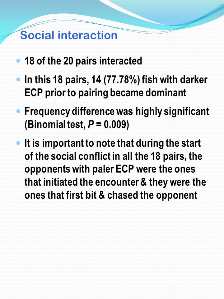 Social interaction 18 of the 20 pairs interacted In this 18 pairs, 14 (77.78%) fish with darker ECP prior to pairing became dominant Frequency differe