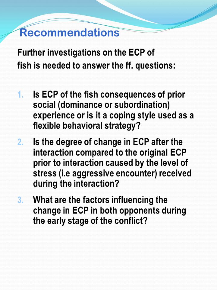 Recommendations Further investigations on the ECP of fish is needed to answer the ff. questions: 1. Is ECP of the fish consequences of prior social (d