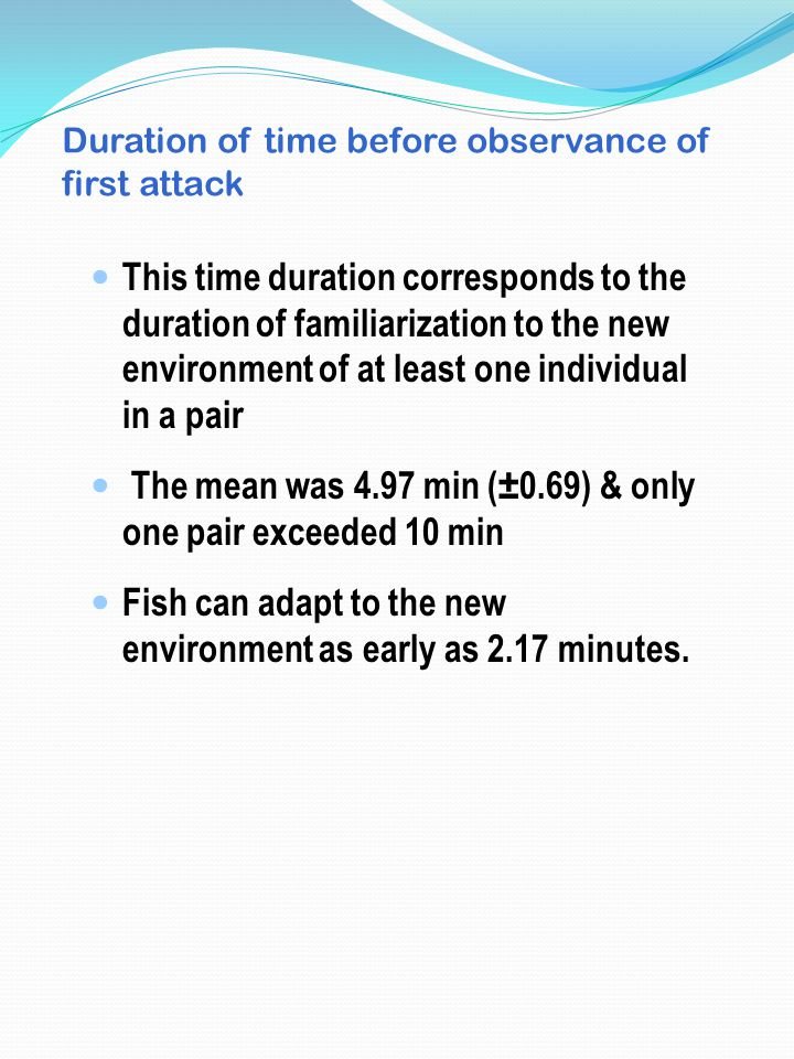 Duration of time before observance of first attack This time duration corresponds to the duration of familiarization to the new environment of at least one individual in a pair The mean was 4.97 min (±0.69) & only one pair exceeded 10 min Fish can adapt to the new environment as early as 2.17 minutes.