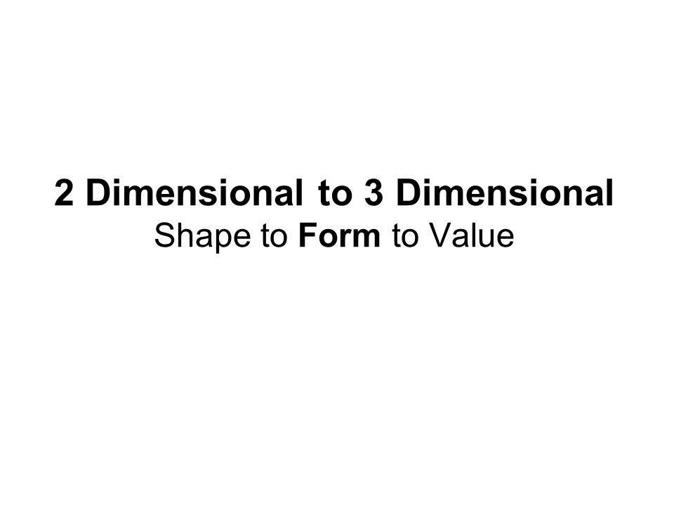 2 Dimensional to 3 Dimensional Shape to Form to Value