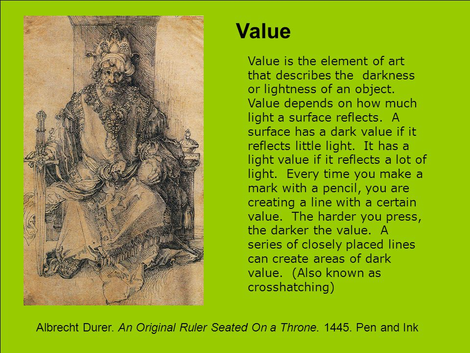 Value Value is the element of art that describes the darkness or lightness of an object.