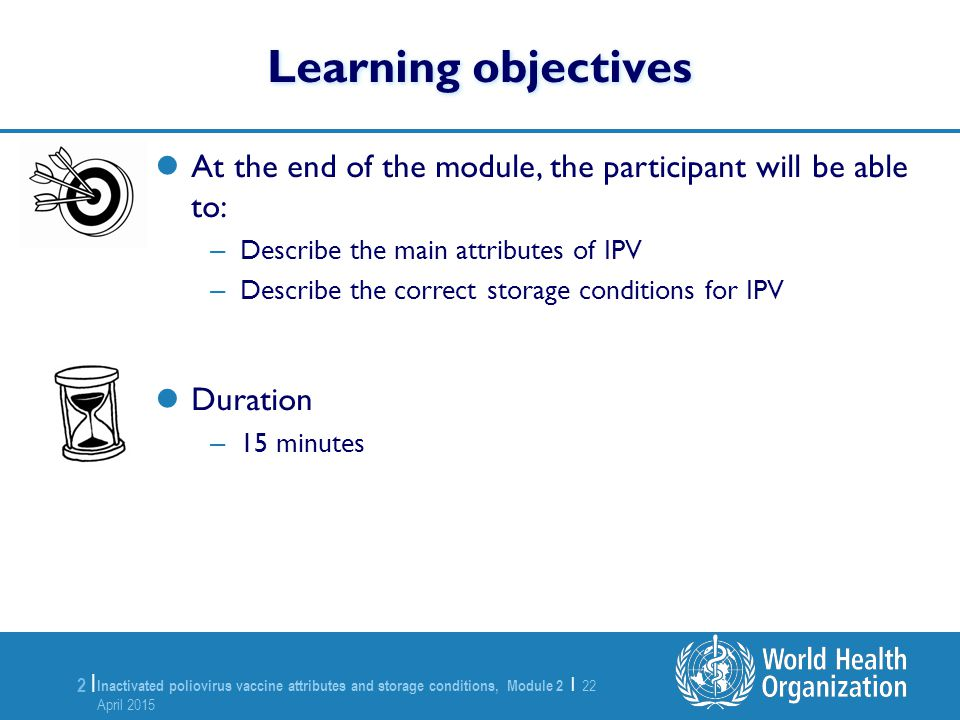 Inactivated poliovirus vaccine attributes and storage conditions, Module 2 | 22 April 2015 22 April 2015 2 |2 | Learning objectives At the end of the module, the participant will be able to: – Describe the main attributes of IPV – Describe the correct storage conditions for IPV Duration – 15 minutes