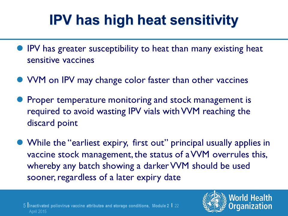 Inactivated poliovirus vaccine attributes and storage conditions, Module 2 | 22 April 2015 22 April 2015 6 |6 | IPV is freeze sensitive (unlike OPV) – the shake test is not effective in determining whether IPV has been frozen – Therefore it is very important that if there is any suspicion that IPV has been frozen, the vial must be discarded IPV is freeze sensitive