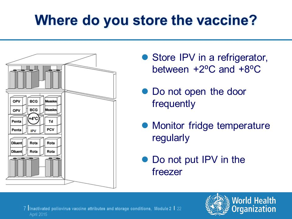Inactivated poliovirus vaccine attributes and storage conditions, Module 2 | 22 April 2015 22 April 2015 8 |8 | Maintain the cartons in a neat row Store similar vaccines in the same area to facilitate easy identification Keep ~2 cm of space between rows for circulation of air Record the period of time the vaccine stays in storage without being used In top-opening refrigerators, store IPV and other freeze-sensitive vaccines on top.