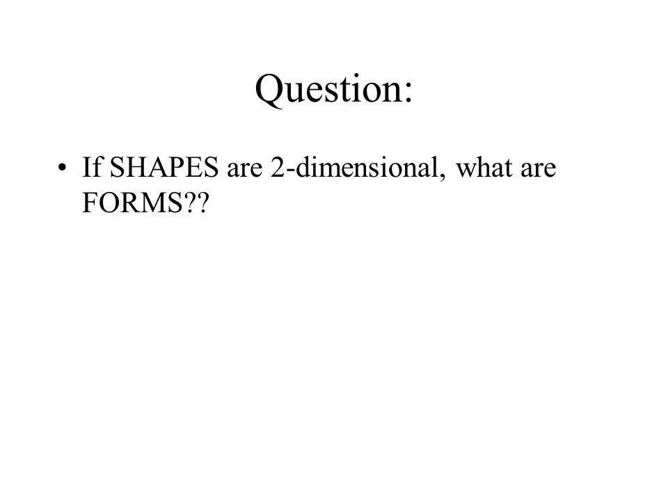 Question: If SHAPES are 2-dimensional, what are FORMS