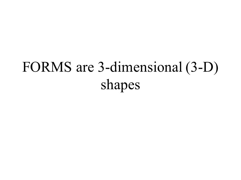 SHAPES and FORMS are related, for example: = Shape = Circle Form = Sphere