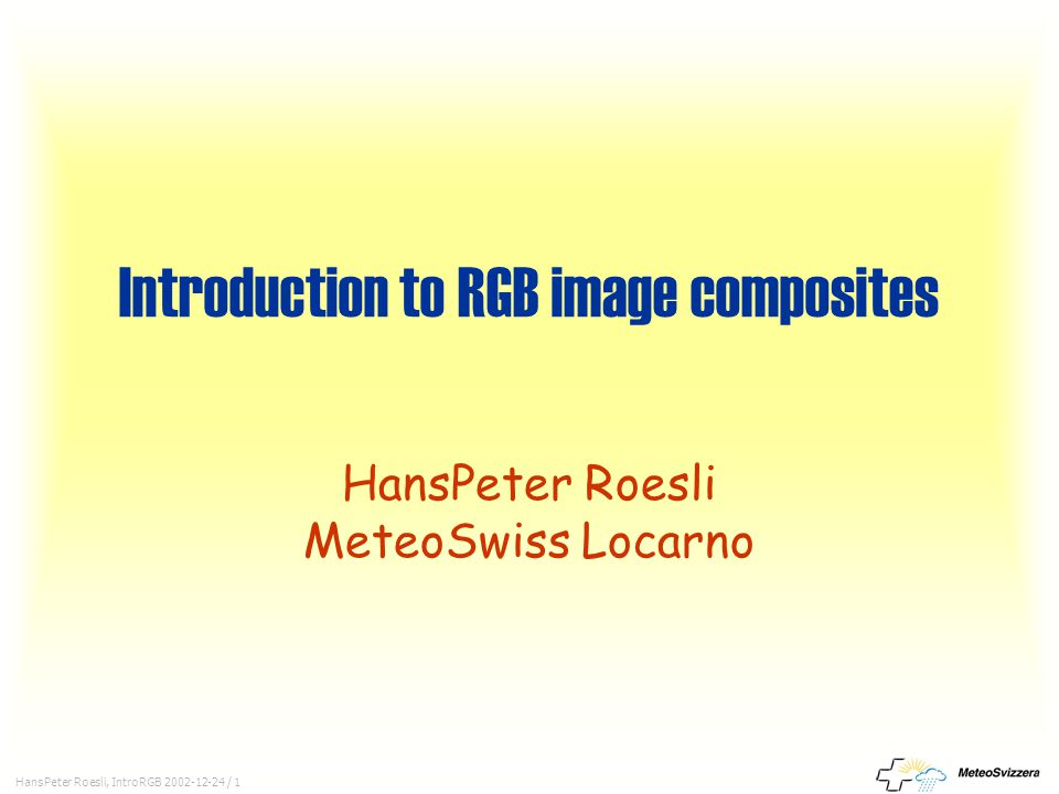 HansPeter Roesli, IntroRGB 2002-12-24 / 1 Introduction to RGB image composites HansPeter Roesli MeteoSwiss Locarno