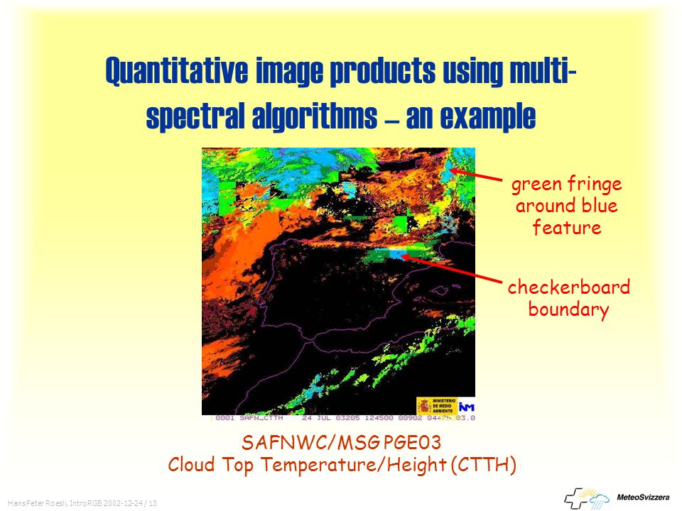 HansPeter Roesli, IntroRGB 2002-12-24 / 13 Quantitative image products using multi- spectral algorithms – an example SAFNWC/MSG PGE03 Cloud Top Temper